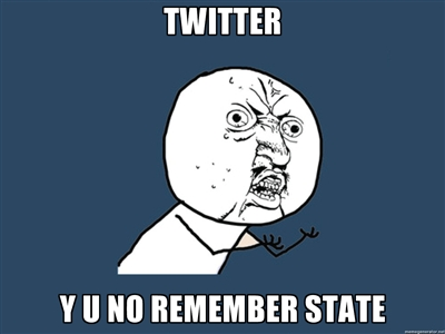 Twitter Y U No Remember State